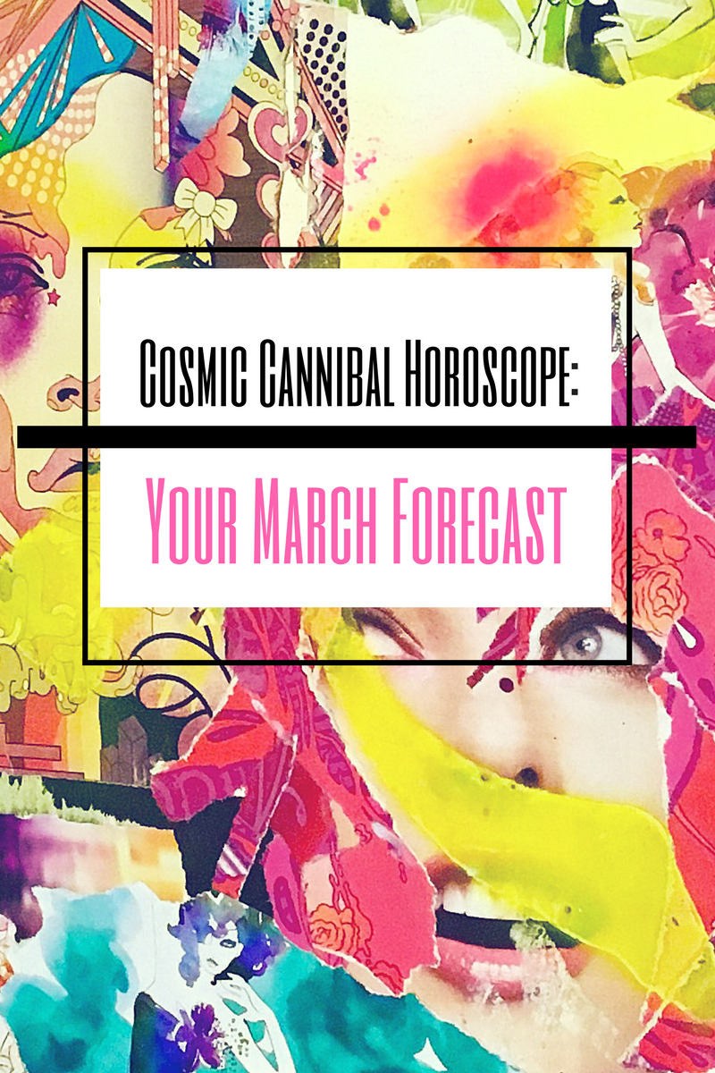 Cosmic Cannibal Horoscopes: Your March Forecast